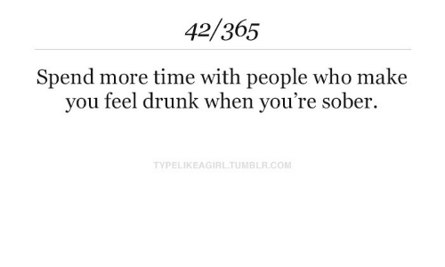 Drunk, Time, and Sober: 42/365  Spend more time with people who make  you feel drunk when you're sober.  TYPELIKEAGIRLTUMBLR.COM