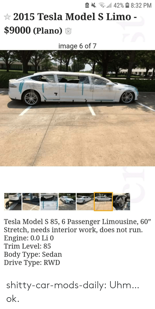 "Run, Target, and Tumblr: 42% 8:32 PM  2015 Tesla Model S Limo -  $9000 (Plano)  image 6 of 7  Tesla Model S 85, 6 Passenger Limousine, 60""  Stretch, needs interior work, does not run.  Engine: 0.0 Li 0  Trim Level: 85  Body Type: Sedan  Drive Type: RWD shitty-car-mods-daily:  Uhm…ok."