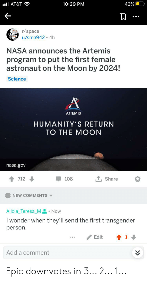 Nasa, Transgender, and Moon: 42%  lAT&T  10:29 PM  r/space  u/sma942 4h  NASA announces the Artemis  program to put the first female  astronaut on the Moon by 2024!  Science  A  ARTEMIS  HUMANITY'S RETURN  ТО THE MOON  nasa.gov  , Share  712  108  NEW COMMENTS  Alicia_Teresa_M Now  I wonder when they'll send the first transgender  person.  Edit  1  Add a comment Epic downvotes in 3... 2... 1...