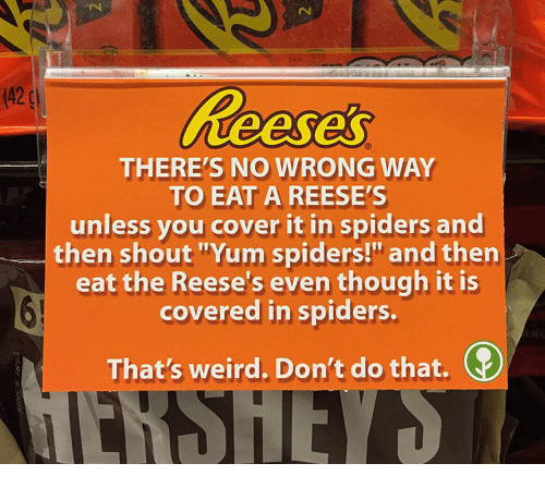 "Reese's, Weird, and Spiders: (42  THERE'S NO WRONG WAY  TO EAT A REESE'S  unless you cover it in spiders and  then shout ""Yum spiders!"" and then  eat the Reese's even though it is  covered in spiders.  That's weird. Don't do that."