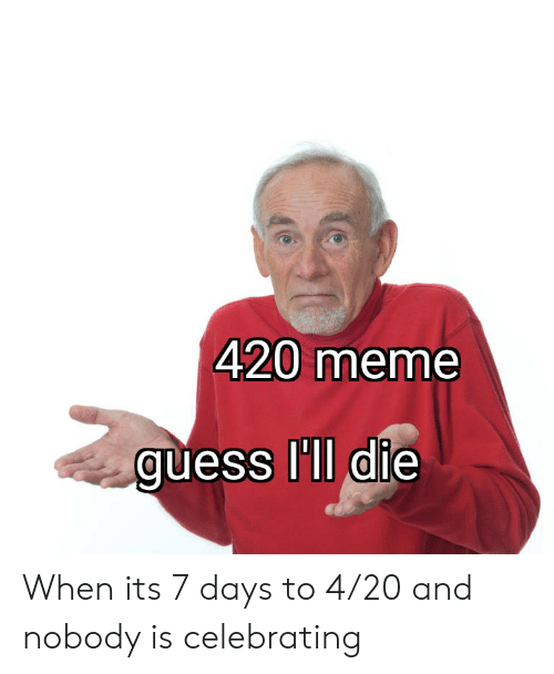 Meme, Guess, and 4 20: 420 meme  guess ll die  0 When its 7 days to 4/20 and nobody is celebrating