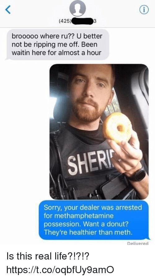 Funny, Life, and Sorry: (425)  brooooo where ru?? U better  not be ripping me off. Been  waitin here for almost a hour  SHER  Sorry, your dealer was arrested  for methamphetamine  possession. Want a donut?  They're healthier than meth.  Delivered Is this real life?!?!? https://t.co/oqbfUy9amO