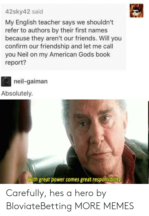 Dank, Friends, and Memes: 42sky42 said  My English teacher says we shouldn't  refer to authors by their first names  because they aren't our friends. Will you  confirm our friendship and let me call  you Neil on my American Gods book  report?  neil-gaiman  Absolutely.  With great power comes great responsibility Carefully, hes a hero by BloviateBetting MORE MEMES