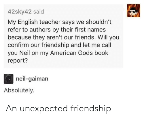 Friends, Teacher, and American: 42sky42 said  My English teacher says we shouldn't  refer to authors by their first names  because they aren't our friends. Will you  confirm our friendship and let me call  you Neil on my American Gods book  report?  neil-gaiman  Absolutely. An unexpected friendship
