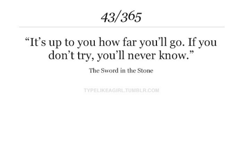"Never, Sword, and How: 43/365  ""It's up to you how far you'll go. If you  don't try, you'll never know.""  93  The Sword in the Stone  TYPELIKEAGIRLTUMBLR.COM"
