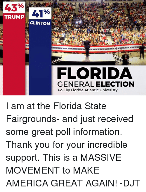 America, Dank, and Thank You: 43%  41%  TRUMP  CLINTON  FLORIDA  GENERAL ELECTION  Poll by Florida Atlantic Univeristy I am at the Florida State Fairgrounds- and just received some great poll information. Thank you for your incredible support. This is a MASSIVE MOVEMENT to MAKE AMERICA GREAT AGAIN! -DJT
