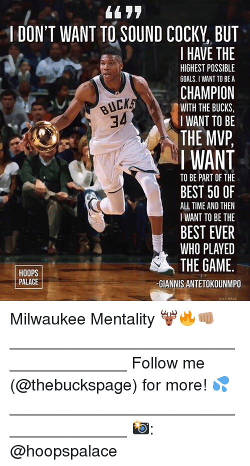 Goals, Memes, and The Game: 44 77  I DON'T WANT TO SOUND COCKY, BUT  I HAVE THE  CHAMPION  THE MVP  HIGHEST POSSIBLE  GOALS. I WANT TO BE A  BUCK  34  WITH THE BUCKS,  IWANT TO BE  I WANT  TO BE PART OF THE  BEST 50 OF  ALL TIME AND THEN  I WANT TO BE THE  BEST EVER  WHO PLAYED  THE GAME.  HOOPS  PALACE  -GIANNIS ANTETOKOUNMPO  2016 NBAE Milwaukee Mentality 🦌🔥👊🏽 ______________________________________ Follow me (@thebuckspage) for more! 💦 ______________________________________ 📸: @hoopspalace