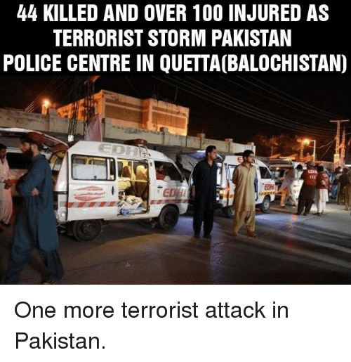 Memes, Police, and Pakistan: 44 KILLED AND OVER 100 INJURED AS  TERRORIST STORM PAKISTAN  POLICE CENTRE IN QUETTA(BALOCHISTAN) One more terrorist attack in Pakistan.