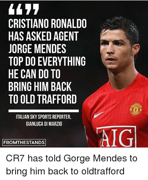 Cristiano Ronaldo, Memes, and Sports: 4477  CRISTIANO RONALDO  HAS ASKED AGENT  JORGE MENDES  TOP DOEVERYTHING  HE CAN DO TO  BRING HIM BACK  TO OLD TRAFFORD  ITALIANSKY SPORTS REPORTER,  GIANLUCA DI MARZIO  FROMTHESTANDS  AIG CR7 has told Gorge Mendes to bring him back to oldtrafford