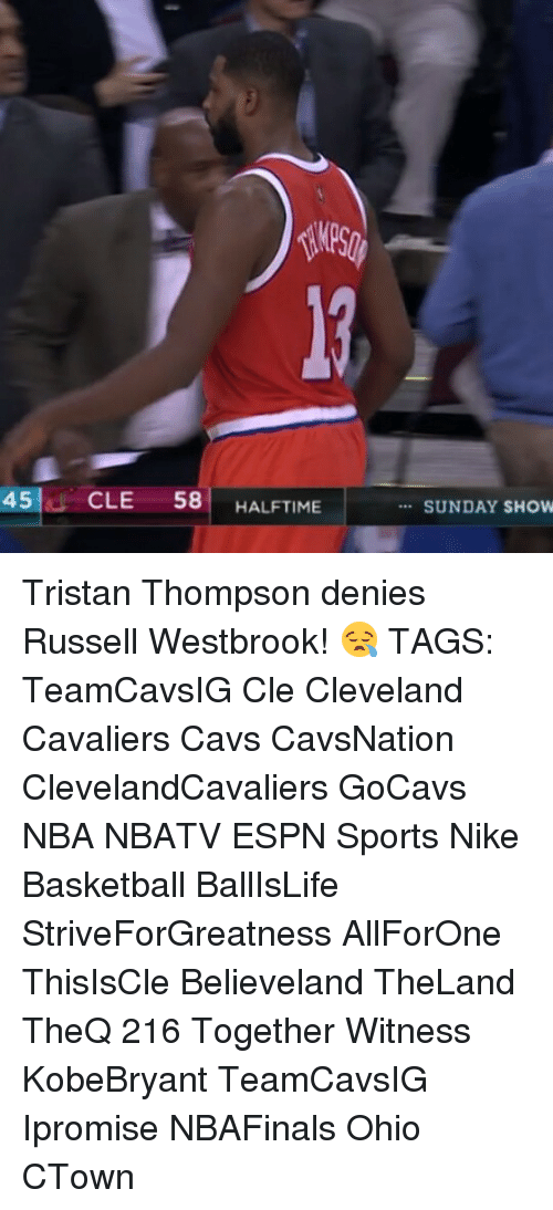 Cavs, Cleveland Cavaliers, and Espn: 45 CLE  58  HALFTIME  SUNDAY SHOW Tristan Thompson denies Russell Westbrook! 😪 TAGS: TeamCavsIG Cle Cleveland Cavaliers Cavs CavsNation ClevelandCavaliers GoCavs NBA NBATV ESPN Sports Nike Basketball BallIsLife StriveForGreatness AllForOne ThisIsCle Believeland TheLand TheQ 216 Together Witness KobeBryant TeamCavsIG Ipromise NBAFinals Ohio CTown