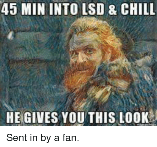 Chill, Memes, and 🤖: 45 MIN INTO LSD 8 CHILL  HE GIVES YOU THIS LOOK Sent in by a fan.