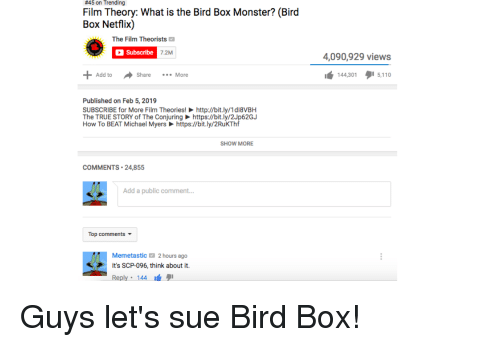Monster, Netflix, and True:  #45 on  Trending  Film Theory: What is the Bird Box Monster? (Bird  Box Netflix)  The Film Theorists  Subscribe  7.2M  4,090,929 views  144,3015,11  Add toS  Share More  Published on Feb 5, 2019  SUBSCRIBE for More Film Theories!http://bit.ly/1d18VBH  The TRUE STORY of The Conjuringhttps://bit.ly/2Jp62G.J  How To BEAT Michael Myershttps://bit.ly/2RuKThf  SHOW MORE  COMMENTS 24,855  Add a public comment...  Top comments  Memetastic2 hours ago  It's SCP-096, think about it  Reply 144