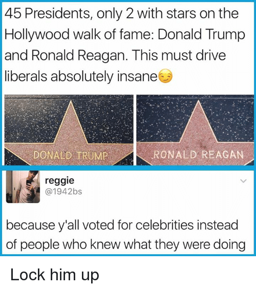 Donald Trump, Reggie, and Drive: 45 Presidents, only 2 with stars on the  Hollywood walk of fame: Donald Trump  and Ronald Reagan. This must drive  liberals absolutely insane  DONALD TRUMR  RONALD REAGAN  reggie  @1942bs  because y'all voted for celebrities instead  of people who knew what they were doing Lock him up