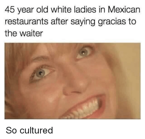 Restaurants, White, and Dank Memes: 45 year old white ladies in Mexican  restaurants after saying gracias to  the waiter So cultured