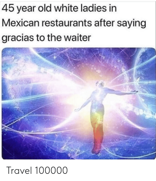 45 Year Old White Ladies in Mexican Restaurants After Saying