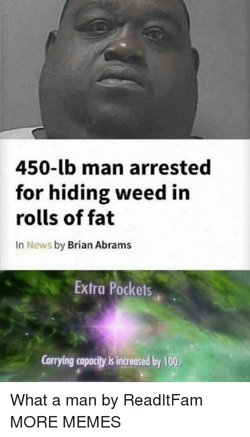 Anaconda, Dank, and Memes: 450-lb man arrested  for hiding weed in  rolls of fat  In News by Brian Abrams  Extra Pockets  Carrying capacity is increased by 100, What a man by ReadItFam MORE MEMES