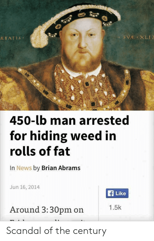 News, Weed, and History: 450-lb man arrested  for hiding weed in  rolls of fat  In News by Brian Abrams  Jun 16, 2014  Like  Around 3:30pm on  1.5k Scandal of the century