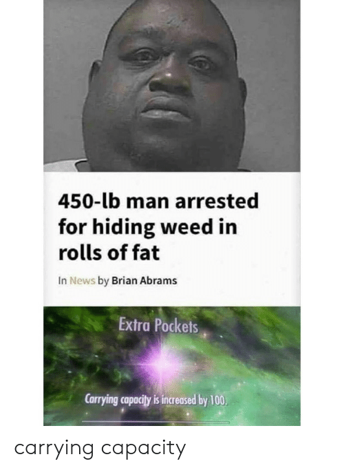 Anaconda, News, and Weed: 450-lb man arrested  for hiding weed in  rolls of fat  In News by Brian Abrams  Extra Pockets  Carrying capacity is increased by 100 carrying capacity