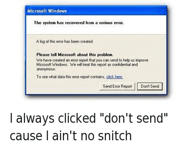 """Blackpeopletwitter, Click, and Funny Jokes: I always clicked """"don't send"""" cause I ain't no snitch   The system has recovered from a serious error.  A log of this error has been created.  Please tell Microsoft about this problem. We have created an error report that you can send to help us improve Microsoft Windows. We will treat this report as confidential and anonymous.  To see what data this erfor report contains, click here.  Send Error Report Don't Send I always clicked """"don't send"""" cause I ain't no snitch"""
