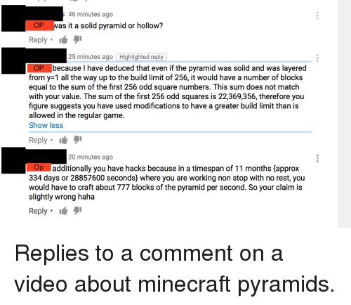 Minecraft, Equalizer, and Game: 46 minutes ago  OP was it a solid pyramid or hollow?  Reply .  25 minutes ago Highlighted reply  because I have deduced that even if the pyramid was solid and was layered  from y-1 all the way up to the build limit of 256, it would have a number of blocks  equal to the sum of the first 256 odd square numbers. This sum does not match  with your value. The sum of the first 256 odd squares is 22,369,356, therefore you  figure suggests you have used modifications to have a greater build limit than is  allowed in the regular game.  Show les:s  Reply .  éタ1  20 minutes ago  additionally you have hacks because in a timespan of 11 months (approx  334 days or 28857600 seconds) where you are working non stop with no rest, you  would have to craft about 777 blocks of the pyramid per second. So your claim is  slightly wrong haha  Reply .