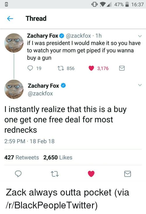 Blackpeopletwitter, Free, and Watch: 47%,  16:37  Thread  Zachary Fox @zackfox 1h  if l was president I would make it so you have  to watch your mom get piped if you wanna  buy a gun  19  856 3,176  Zachary Fox C  @zackfox  I instantly realize that this is a buy  one get one free deal for most  rednecks  2:59 PM 18 Feb 18  427 Retweets 2,650 Likes <p>Zack always outta pocket (via /r/BlackPeopleTwitter)</p>