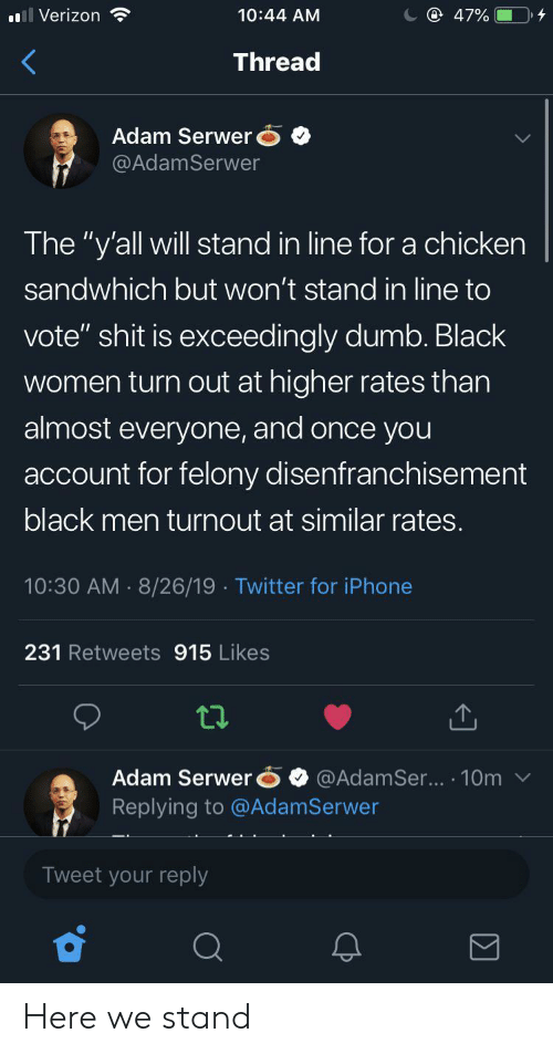 """Dumb, Iphone, and Twitter: @ 47%  Verizon  10:44 AM  Thread  Adam Serwer  @AdamSerwer  The """"y'all will stand in line for a chicken  sandwhich but won't stand in line to  vote"""" shit is exceedingly dumb. Black  women turn out at higher rates than  almost everyone, and once you  account for felony disenfranchisement  black men turnout at similar rates.  10:30 AM 8/26/19 Twitter for iPhone  231 Retweets 915 Likes  Adam Serwer  Replying to @AdamSerwer  @AdamSer... 10m  Tweet your reply Here we stand"""
