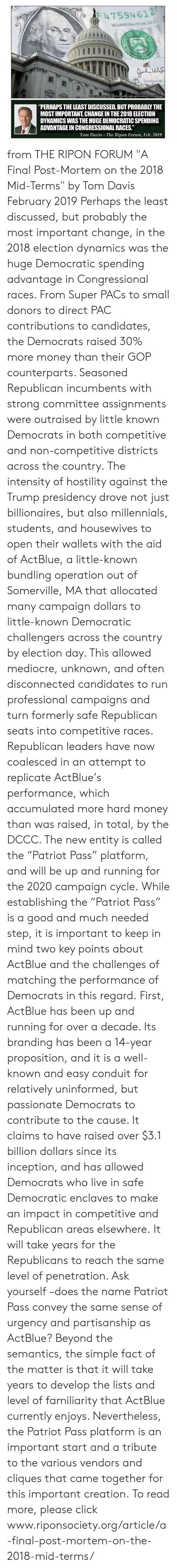 """Click, Inception, and Mediocre: 47594 612  WASHINGTON D  um  aof the  rvarticle inal-post-mortem-on-the-2018-mid-term  """"PERHAPS THE LEAST DISCUSSED, BUT PROBABLY THE  MOST IMPORTANT, CHANGE IN THE 2018 ELECTION  DYNAMICS WAS THE HUGE DEMOCRATIC SPENDING  ADVANTAGE IN CONGRESSIONAL RACES""""  Tom Davis - The Ripon Forum, Feb. 2019 from THE RIPON FORUM """"A Final Post-Mortem on the 2018 Mid-Terms"""" by Tom Davis February 2019  Perhaps the least discussed, but probably the most important change, in the 2018 election dynamics was the huge Democratic spending advantage in Congressional races. From Super PACs to small donors to direct PAC contributions to candidates, the Democrats raised 30% more money than their GOP counterparts. Seasoned Republican incumbents with strong committee assignments were outraised by little known Democrats in both competitive and non-competitive districts across the country.  The intensity of hostility against the Trump presidency drove not just billionaires, but also millennials, students, and housewives to open their wallets with the aid of ActBlue, a little-known bundling operation out of Somerville, MA that allocated many campaign dollars to little-known Democratic challengers across the country by election day. This allowed mediocre, unknown, and often disconnected candidates to run professional campaigns and turn formerly safe Republican seats into competitive races.  Republican leaders have now coalesced in an attempt to replicate ActBlue's performance, which accumulated more hard money than was raised, in total, by the DCCC. The new entity is called the """"Patriot Pass"""" platform, and will be up and running for the 2020 campaign cycle.  While establishing the """"Patriot Pass"""" is a good and much needed step, it is important to keep in mind two key points about ActBlue and the challenges of matching the performance of Democrats in this regard.  First, ActBlue has been up and running for over a decade. Its branding has been a 14-year proposition, and"""