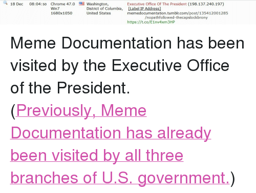 """Meme, Tumblr, and Columbia: 47Washingtl  Executive Office Of The President (198.137.240.197)  memedocumentation.tumblr.com/post/135412001285  https://t.co/E1nv4xm3HP  Win 7  1680x1050  le adesal mbi.com/post/135412001285  District of Columbia, [Label IP Address]  United States  /nopathfollowed-thecapslockbrony <p>Meme Documentation has been visited by the Executive Office of the President.</p><p>(<a href=""""http://memedocumentation.tumblr.com/post/118340395250/memedocumentation-memedocumentation"""">Previously, Meme Documentation has already been visited by all three branches of U.S. government.</a>)<br/></p>"""