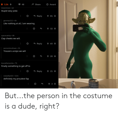 Definitely, Dude, and Sexy: 48  3,5k  Share  Award  hnskimnsKI ° 8h  Stupid sexy yoda  Reply  81  geomax212 . 6h  Like nothing at all, I am wearing  32  spacecatnip 8h  Clap cheeks we will.  Reply  65  personincultuee 3h  Trousers unzips we will  t20  AzureDementia. 7h  Finally something to get off to  t21  Reply  Llewellyn03 52m  definitely my proudest fap  t 3 But...the person in the costume is a dude, right?