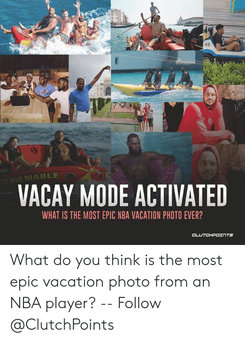 Nba, Vacation, and What Is: 48  EAT BIG MABLE  VACAY MODE ACTIVATED  WHAT IS THE MOST EPIC NBA VACATION PHOTO EVER?  DTEHPט What do you think is the most epic vacation photo from an NBA player? -- Follow @ClutchPoints