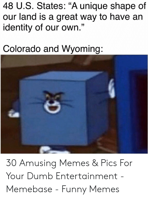 """Dumb, Funny, and Memebase: 48 U.S. States: """"A unique shape of  our land is a great way to have an  identity of our own.""""  Colorado and Wyoming: 30 Amusing Memes & Pics For Your Dumb Entertainment - Memebase - Funny Memes"""