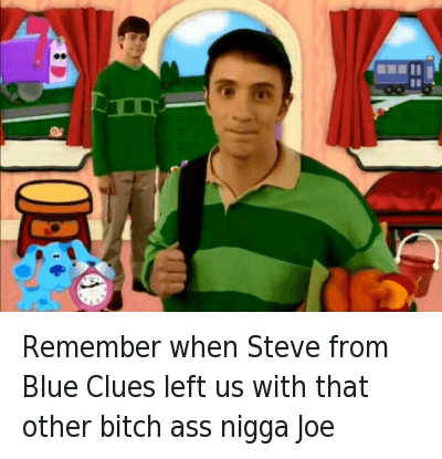 Remember When Steve Left Us With That Other Bitch Ass Nigga Joe