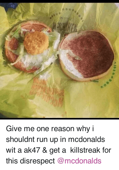 Give me one reason why i shouldnt run up in mcdonalds wit a ak47 & get a  killstreak for this disrespect @mcdonalds : Give me one reason why i shouldnt run up in mcdonalds wit a ak47 & get a killstreak for this disrespect @mcdonalds Give me one reason why i shouldnt run up in mcdonalds wit a ak47 & get a  killstreak for this disrespect @mcdonalds