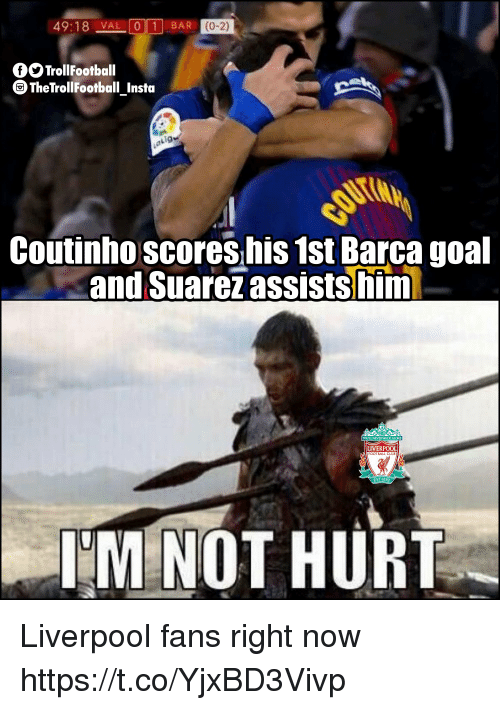 Memes, Liverpool F.C., and Goal: 49:18 _VAL  01 BAR  (0-2)  OSTrollFootball  TheTrollFootball_Insta  Lig  Coutinhoscores his 1st Barca goal  and Suarez assistshf  LIVERPOOL  OOTBALL CLU  IM NOT HURT Liverpool fans right now https://t.co/YjxBD3Vivp