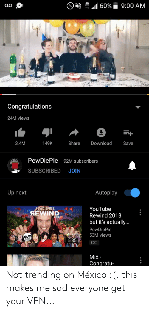youtube.com, Congratulations, and Mexico: 49 4G ..d 60%. 9:00 AM  Congratulations  24M views  3.4M  149K  Share  Download  Save  PewDiePie 92M subscribers  SUBSCRIBED JOIN  Up next  Autoplay  YouTube  Rewind 2018  but it's actually...  PewDiePie  53M views  PEWDIEPTE'S  AEWIND  5:35  Mix -  Congratu- Not trending on México :(, this makes me sad everyone get your VPN...