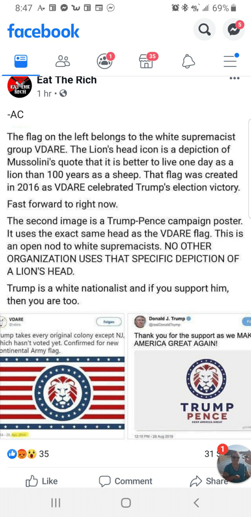 America, Facebook, and Head: 49 69%  8:47 Av E  5  facebook  35  Eat The Rich  EAT THE  KICH  1 hr  -AC  The flag on the left belongs to the white supremacist  group VDARE. The Lion's head icon is a depiction of  Mussolini's quote that it is better to live one day as a  lion than 100 years as a sheep. That flag was created  in 2016 as VDARE celebrated Trump's election victory  Fast forward to right now.  The second image is a Trump-Pence campaign poster.  It uses the exact same head as the VDARE flag. This is  an open nod to white supremacists. NO OTHER  ORGANIZATION USES THAT SPECIFIC DEPICTION OF  A LION'S HEAD.  Trump is a white nationalist and if you support him,  then you are too.  Donald J. Trump  VDARE  Fo  Folgen  vdare  realDonaldTrump  ump takes every original colony except NJ.  hich hasn't voted yet. Confirmed for new  ontinental Army flag.  Thank you for the support as we MAK  AMERICA GREAT AGAIN!  TRUMP  PENCE  KEEP AMERICA GREAT  esoM  54-26 Apr 2016  12:10 PM-28 Aug 2019  1  31  35  Share  Like  Comment