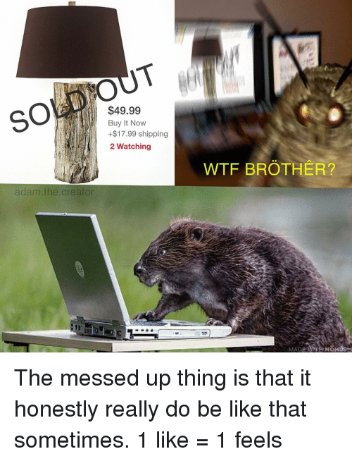 Be Like, Memes, and 🤖: $49.99  Buy It Novw  +$17.99 shipping  2 Watching  WTE BROTHER  cr  MADE MTH MOMUS The messed up thing is that it honestly really do be like that sometimes. 1 like = 1 feels