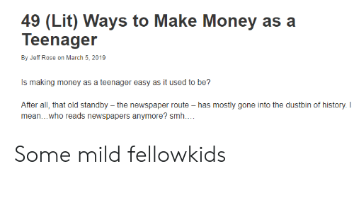 Lit, Money, and Smh: 49 (Lit) Ways to Make Money as a  Teenager  By Jeff Rose on March 5, 2019  Is making money as a teenager easy as it used to be?  After all, that old standby - the newspaper route - has mostly gone into the dustbin of history. I  mean... who reads newspapers anymore? smh... Some mild fellowkids