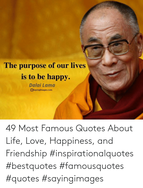 Life, Love, and Quotes: 49 Most Famous Quotes About Life, Love, Happiness, and Friendship #inspirationalquotes #bestquotes #famousquotes #quotes #sayingimages