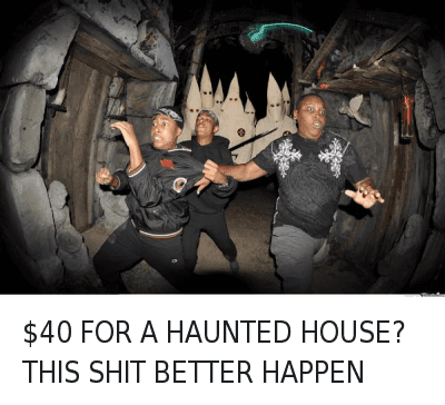 $40 FOR A HAUNTED HOUSE? THIS SHIT BETTER HAPPEN : $40 FOR A HAUNTED HOUSE? THIS SHIT BETTER HAPPEN $40 FOR A HAUNTED HOUSE? THIS SHIT BETTER HAPPEN