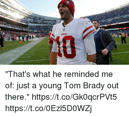 """San Francisco 49ers, Memes, and Tom Brady: 49ERS """"That's what he reminded me of: just a young Tom Brady out there."""" https://t.co/Gk0qcrPVt5 https://t.co/0Ezl5D0WZj"""
