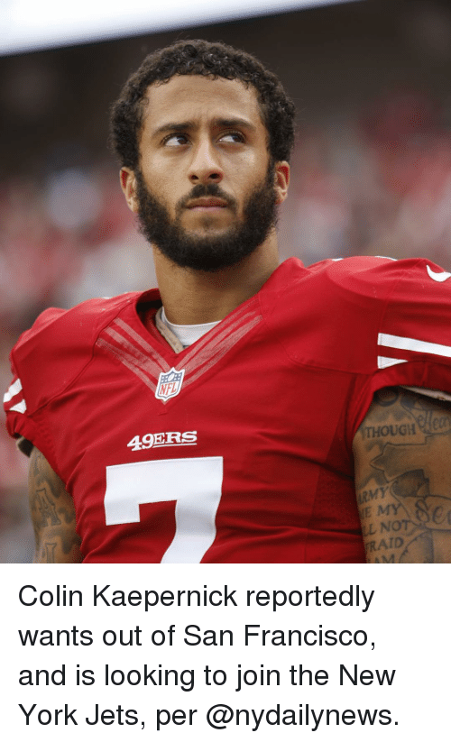 Colin Kaepernick, New York, and New York Jets: 49ERS  THOUGH  LL No  RAID Colin Kaepernick reportedly wants out of San Francisco, and is looking to join the New York Jets, per @nydailynews.