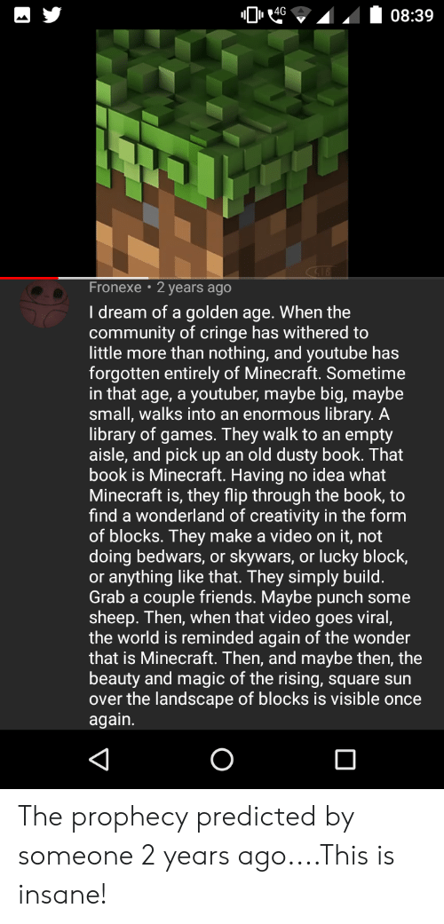 Community, Friends, and Minecraft: 4G  08:39  Fronexe  2 years ago  I dream of a golden age. When the  community of cringe has withered to  little more than nothing, and youtube has  forgotten entirely of Minecraft. Sometime  in that age, a youtuber, maybe big, maybe  small, walks into an enormous library. A  library of games. They walk to an empty  aisle, and pick up an old dusty book. That  book is Minecraft. Having no idea what  Minecraft is, they flip through the book, to  find a wonderland of creativity in the form  of blocks. They make a video on it, not  doing bedwars, or skywars, or lucky block  or anything like that. They simply build.  Grab a couple friends. Maybe punch some  sheep. Then, when that video goes viral,  the world is reminded again of the wonder  that is Minecraft. Then, and maybe then, the  beauty and magic of the rising, square sun  over the landscape of blocks is visible once  again. The prophecy predicted by someone 2 years ago....This is insane!