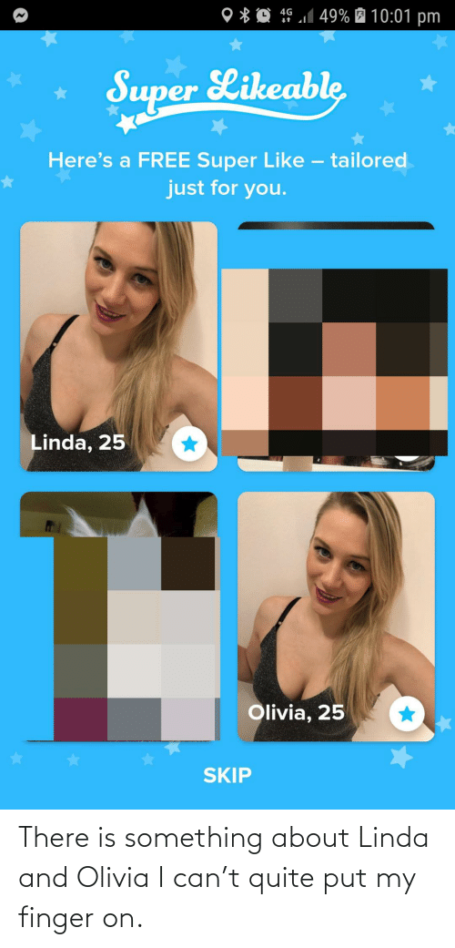 Free, Quite, and Super: 4G 1 49% É 10:01 pm  O * Q  Super Likeable  Here's a FREE Super Like – tailored  just for you.  Linda, 25  Olivia, 25  SKIP There is something about Linda and Olivia I can't quite put my finger on.