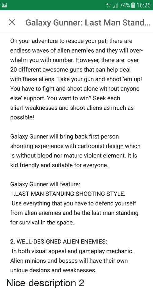 Being Alone, Guns, and Waves: 4G .1174%  16:25  X  Galaxy Gunner: Last Man Stand...  On your adventure to rescue your pet, there are  endless waves of alien enemies and they will over  whelm you with number. However, there are over  20 different awesome guns that can help deal  with these aliens. Take your gun and shoot'em up!  You have to fight and shoot alone without anyone  else' support. You want to win? Seek each  alien' weaknesses and shoot aliens as much as  possible!  Galaxy Gunner will bring back first person  shooting experience with cartoonist design which  is without blood nor mature violent element. It is  kid friendly and suitable for everyone.  Galaxy Gunner will feature:  1.LAST MAN STANDING SHOOTING STYLE:  Use everything that you have to defend yourself  from alien enemies and be the last man standing  for survival in the space.  2. WELL-DESIGNED ALIEN ENEMIES:  In both visual appeal and gameplay mechanic.  Alien minions and bosses will have their own  unique designs and weaknesses.