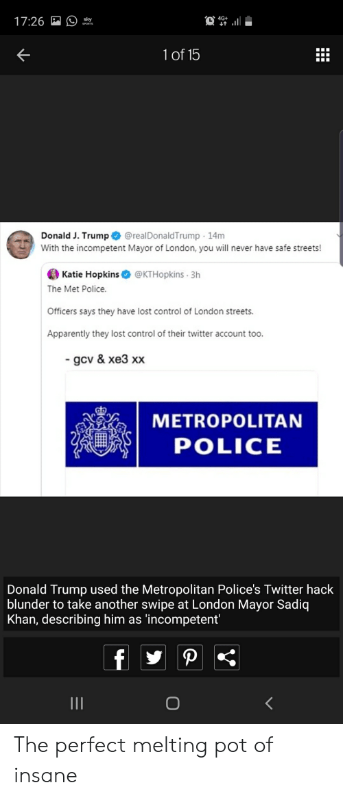 Apparently, Donald Trump, and Police: 4G+  17:26  sky  SPORTS  1of 15  Donald J. Trump  With the incompetent Mayor of London, you will never have safe streets!  @realDonaldTrump 14m  Katie Hopkins  @KTHopkins 3h  The Met Police.  Officers says they have lost control of London streets.  Apparently they lost control of their twitter account too.  gcv & xe3 xx  METROPOLITAN  POLICE  Donald Trump used the Metropolitan Police's Twitter hack  blunder to take another swipe at London Mayor Sadiq  Khan, describing him as 'incompetent'  f  P  II The perfect melting pot of insane