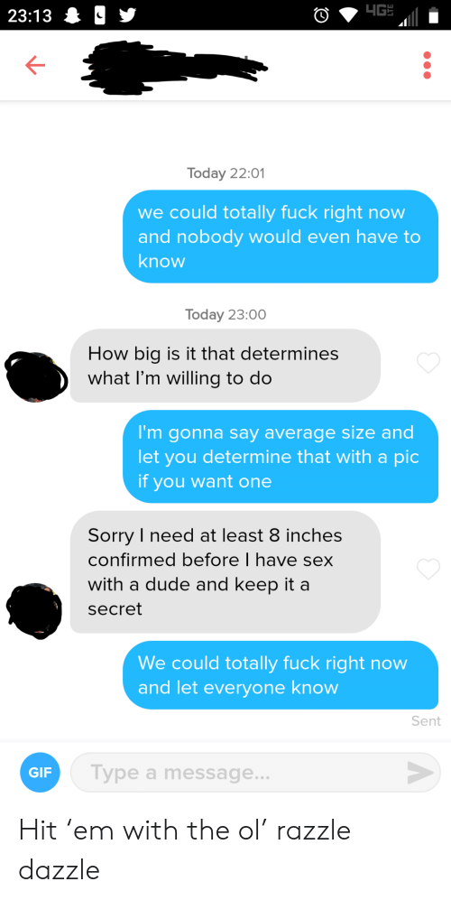 Dude, Gif, and Sex: 4G  23:13 &  Today 22:01  we could totally fuck right now  and nobody would even have to  know  Today 23:00  How big is it that determines  what I'm willing to do  I'm gonna say average size and  let you determine that with a pic  if you want one  Sorry I need at least 8 inches  confirmed before I have sex  with a dude and keep it a  secret  We could totally fuck right now  and let everyone know  Sent  V  Type a message...  GIF Hit 'em with the ol' razzle dazzle