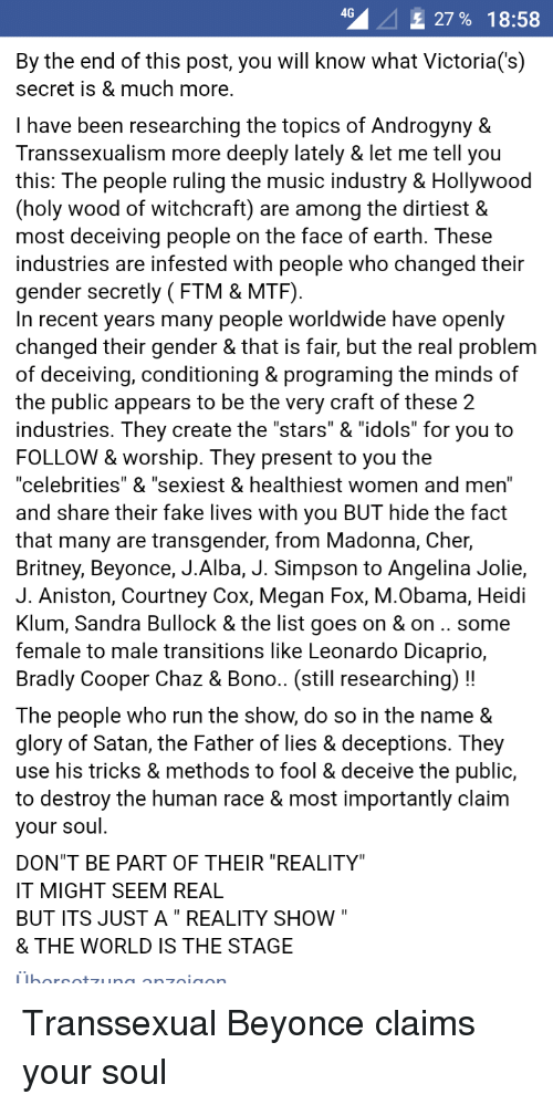 """Beyonce, Cher, and Fake: 4G  27% 18:58  By the end of this post, you will know what Victoria('s)  secret is & much more  I have been researching the topics of Androgyny &  Transsexualism more deeply lately & let me tell you  this: The people ruling the music industry & Hollywood  (holy wood of witchcraft) are among the dirtiest &  most deceiving people on the face of earth. These  industries are infested with people who changed their  gender secretly (FTM & MTF)  In recent years many people worldwide have openly  changed their gender & that is fair, but the real problem  of deceiving, conditioning & programing the minds of  the public appears to be the very craft of these 2  industries. They create the """"stars"""" & """"idols"""" for you to  FOLLOW & worship. They present to you the  """"celebrities"""" & """"sexiest & healthiest women and men""""  and share their fake lives with you BUT hide the fact  that many are transgender, from Madonna, Cher,  Britney, Beyonce, J.Alba, J. Simpson to Angelina Jolie,  J. Aniston, Courtney Cox, Megan Fox, M.Obama, Heidi  Klum, Sandra Bullock & the list goes on & on.. some  female to male transitions like Leonardo Dicaprio  Bradly Cooper Chaz & Bono.. (still researching)!!  The people who run the show, do so in the name &  glory of Satan, the Father of lies & deceptions. They  use his tricks & methods to fool & deceive the public,  to destroy the human race & most importantly claim  your soul  DON""""T BE PART OF THEIR """"REALITY""""  IT MIGHT SEEM REAL  BUT ITS JUST A"""" REALITY SHOW  & THE WORLD IS THE STAGE"""