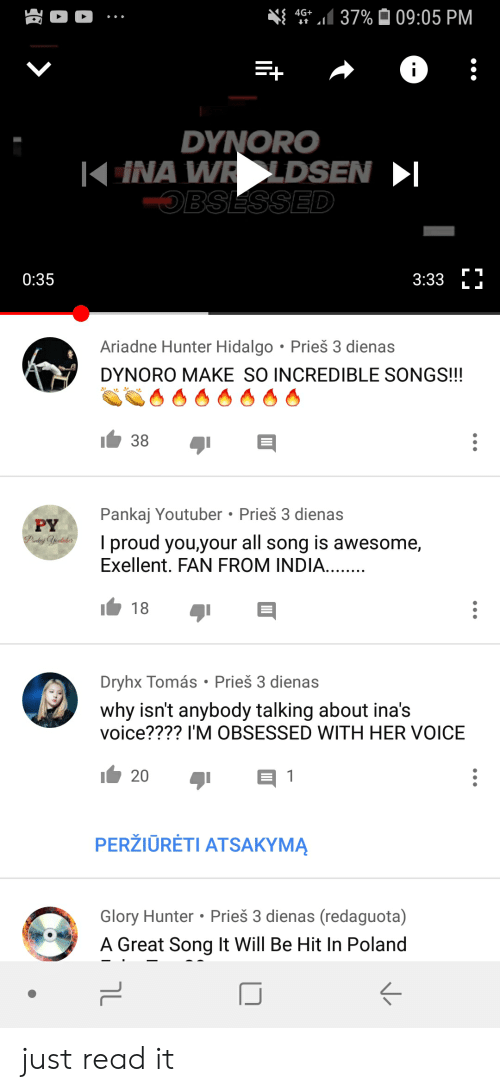 India, Songs, and Voice: 4G+  37%  09:05 PM  DYNORO  | INA W DSEN-  OBSESSED  0:35  3:33 LJ  Ariadne Hunter Hidalgo Prieš 3 dienas  DYNORO MAKE SO INCREDIBLE SONGS!!!  Pankaj Youtuber Prieš 3 dienas  PY  I proud you,your all song is awesome,  Exellent. FAN FROM INDIA  18  Dryhx Tomás Prieš 3 dienas  why isn't anybody talking about ina's  voice???? I'M OBSESSED WITH HER VOICE  20  PERŽIORÉTI ATSAKYMA  Glory Hunter Prieš 3 dienas (redaguota)  A Great Sona It Will Be Hit In Poland just read it