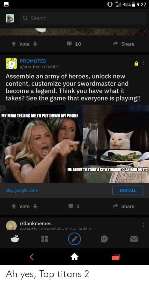 Google, Phone, and The Game: 4G  48%  9:27  QSearch  Share  Vote  10  PROMOTED  u/star-tree i.redd.it  Assemble an army of heroes, unlock new  content, customize your swordmaster and  become a legend. Think you have what it  takes? See the game that everyone is playing!!  MY MOM TELLING METO PUT DOWN MY PHONE  ME ABOUT TO STARTA13TH STRAIGHT CLAN RAID ON TT2  play.google.com/  INSTALL  Share  Vote  r/dankmemes  Posted bv u/ønombild . 11b.i redd i  442 Ah yes, Tap titans 2